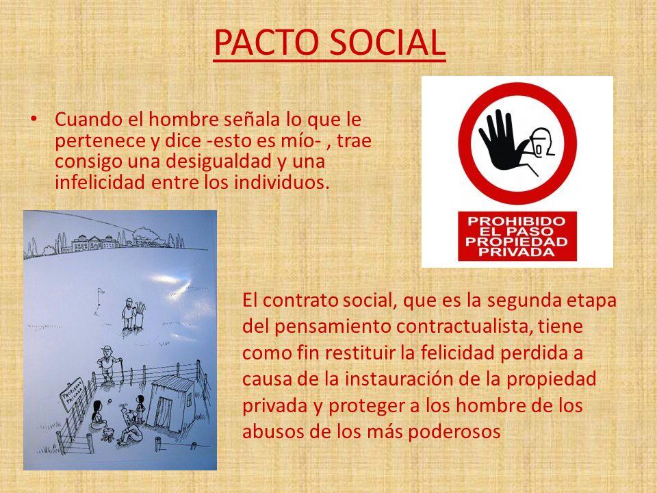 PACTO SOCIAL Cuando el hombre señala lo que le pertenece y dice -esto es mío- , trae consigo una desigualdad y una infelicidad entre los individuos.