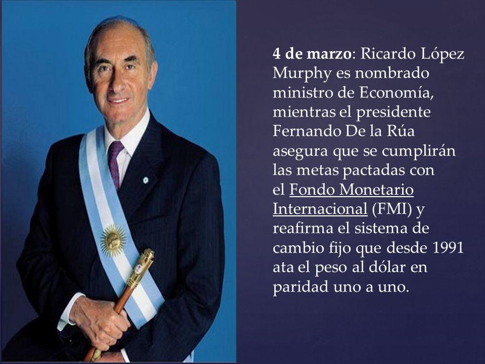 4 de marzo: Ricardo López Murphy es nombrado ministro de Economía, mientras el presidente Fernando De la Rúa asegura que se cumplirán las metas pactadas con el Fondo Monetario Internacional (FMI) y reafirma el sistema de cambio fijo que desde 1991 ata el peso al dólar en paridad uno a uno.