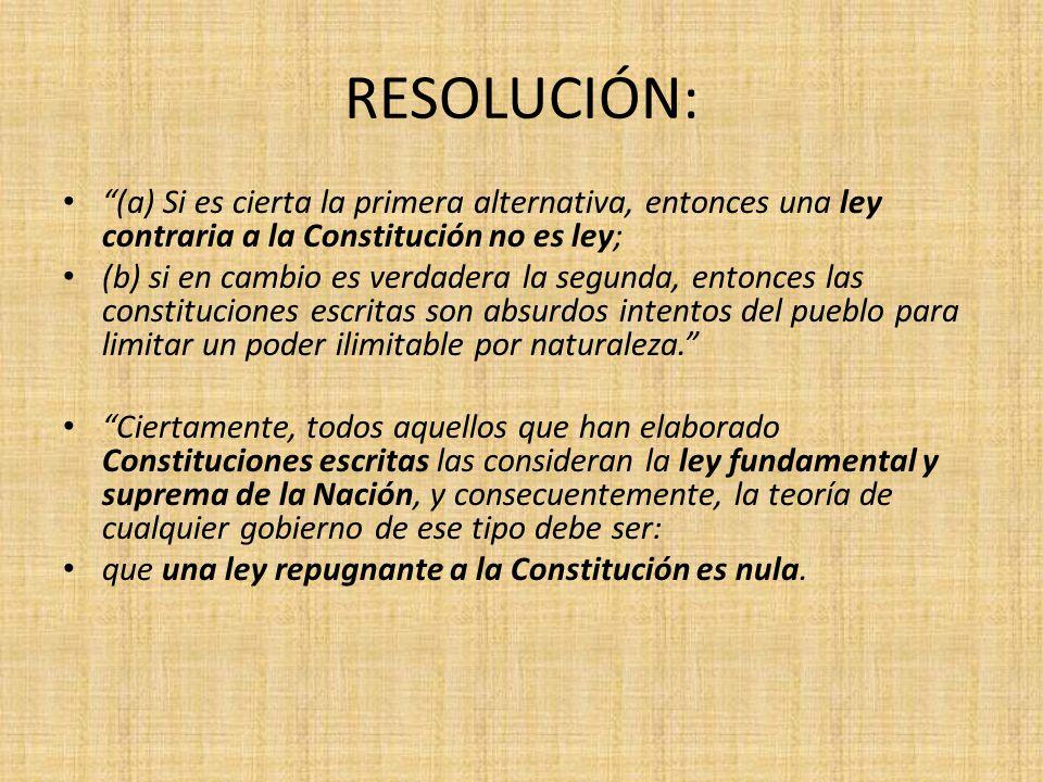 RESOLUCIÓN: (a) Si es cierta la primera alternativa, entonces una ley contraria a la Constitución no es ley;