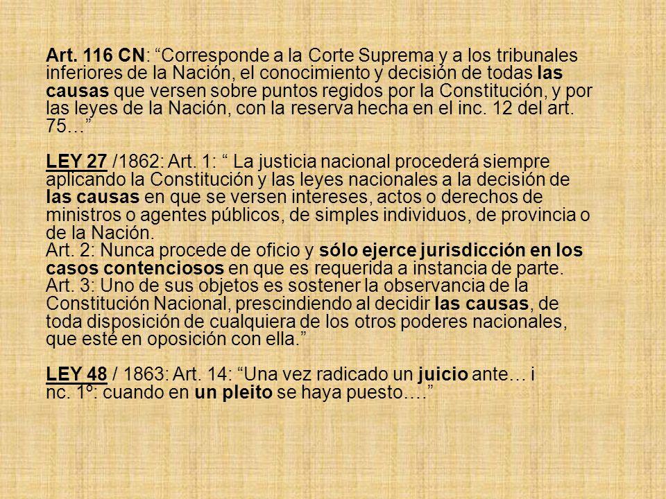 Art. 116 CN: Corresponde a la Corte Suprema y a los tribunales inferiores de la Nación, el conocimiento y decisión de todas las causas que versen sobre puntos regidos por la Constitución, y por las leyes de la Nación, con la reserva hecha en el inc. 12 del art. 75…