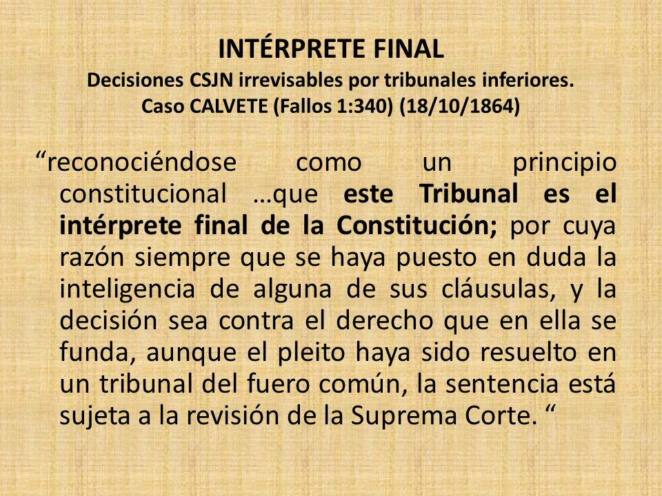INTÉRPRETE FINAL Decisiones CSJN irrevisables por tribunales inferiores. Caso CALVETE (Fallos 1:340) (18/10/1864)