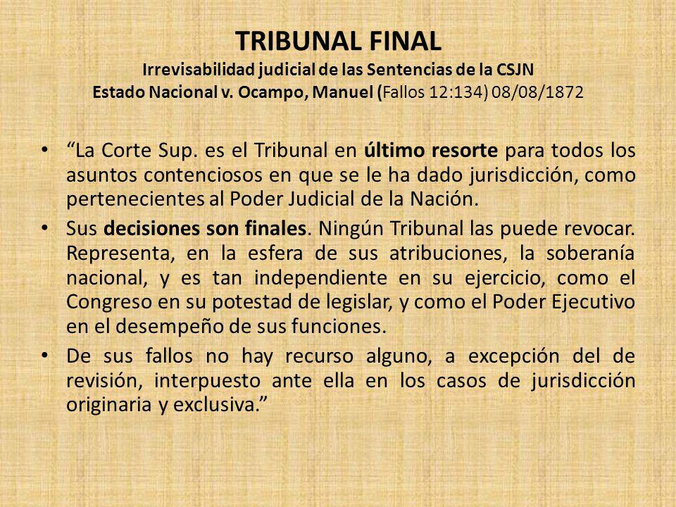 TRIBUNAL FINAL Irrevisabilidad judicial de las Sentencias de la CSJN Estado Nacional v. Ocampo, Manuel (Fallos 12:134) 08/08/1872