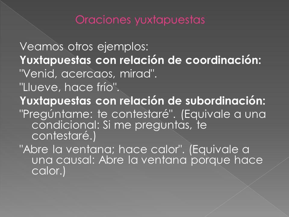 Oraciones yuxtapuestas Veamos otros ejemplos: Yuxtapuestas con relación de coordinación: Venid, acercaos, mirad .