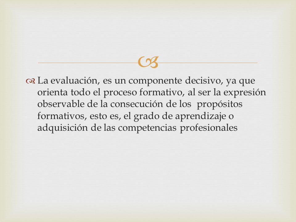 La evaluación, es un componente decisivo, ya que orienta todo el proceso formativo, al ser la expresión observable de la consecución de los propósitos formativos, esto es, el grado de aprendizaje o adquisición de las competencias profesionales