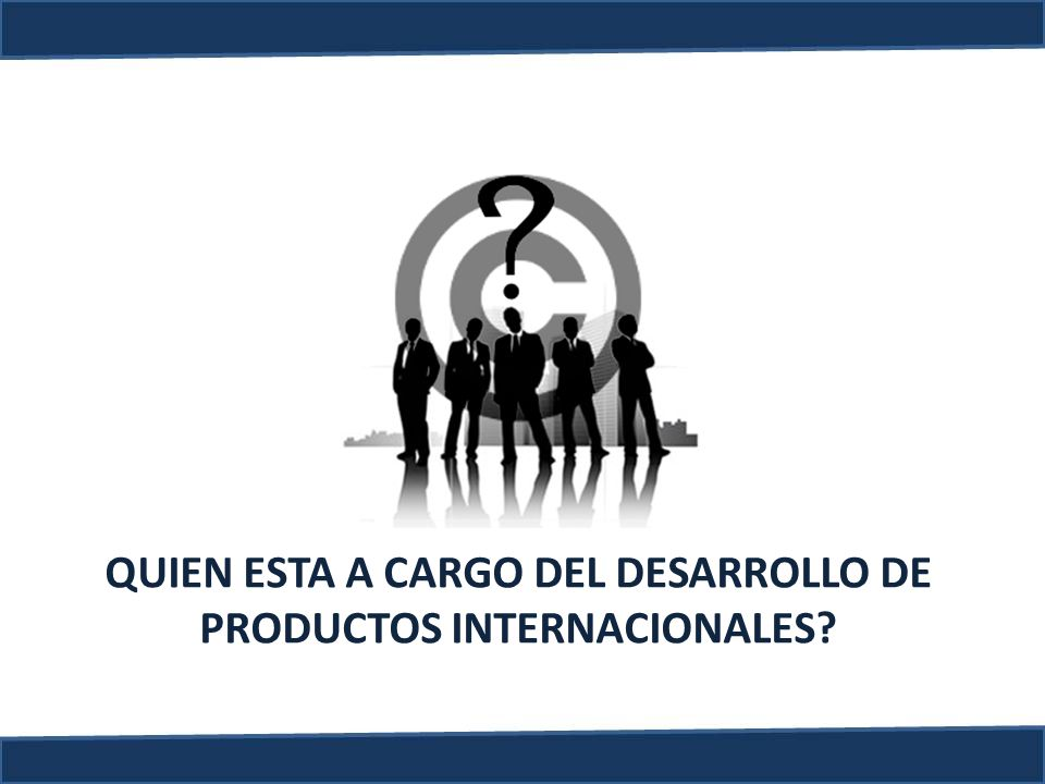 QUIEN ESTA A CARGO DEL DESARROLLO DE PRODUCTOS INTERNACIONALES