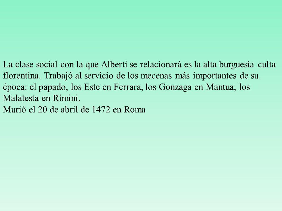 La clase social con la que Alberti se relacionará es la alta burguesía culta florentina. Trabajó al servicio de los mecenas más importantes de su época: el papado, los Este en Ferrara, los Gonzaga en Mantua, los Malatesta en Rímini.
