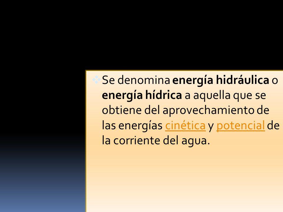 Se denomina energía hidráulica o energía hídrica a aquella que se obtiene del aprovechamiento de las energías cinética y potencial de la corriente del agua.