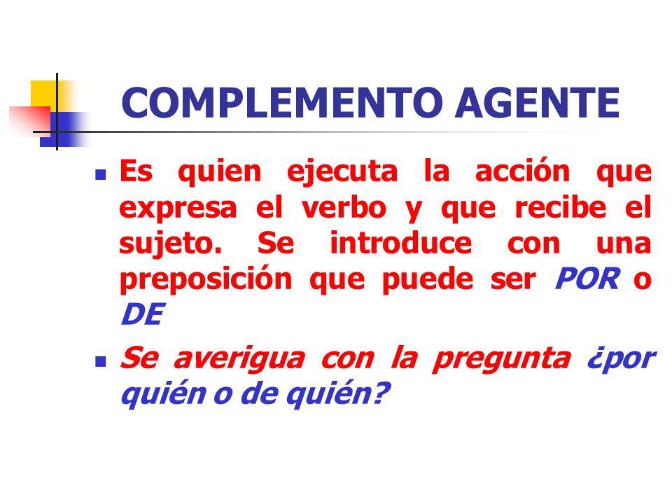 COMPLEMENTO AGENTE Es quien ejecuta la acción que expresa el verbo y que recibe el sujeto. Se introduce con una preposición que puede ser POR o DE.