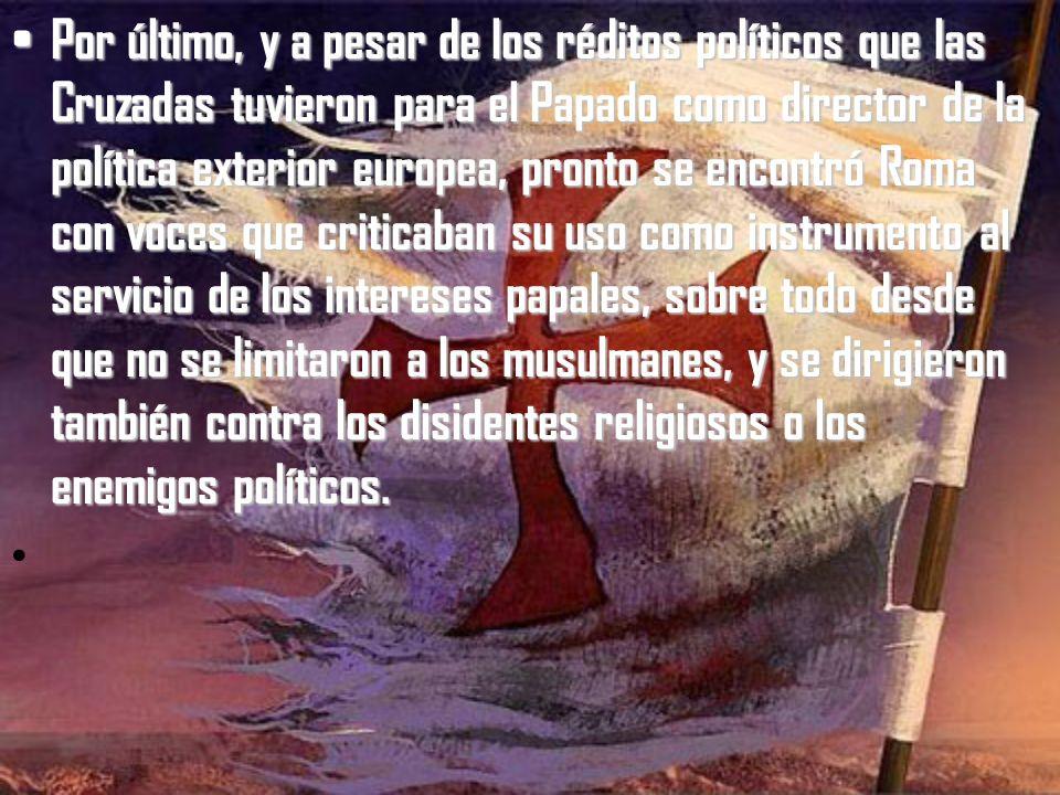Por último, y a pesar de los réditos políticos que las Cruzadas tuvieron para el Papado como director de la política exterior europea, pronto se encontró Roma con voces que criticaban su uso como instrumento al servicio de los intereses papales, sobre todo desde que no se limitaron a los musulmanes, y se dirigieron también contra los disidentes religiosos o los enemigos políticos.