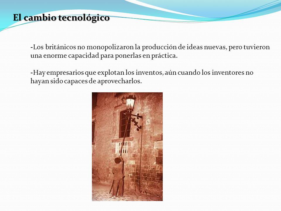 El cambio tecnológico Los británicos no monopolizaron la producción de ideas nuevas, pero tuvieron una enorme capacidad para ponerlas en práctica.