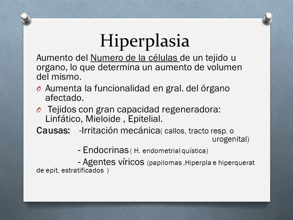 Hiperplasia Aumento del Numero de la células de un tejido u organo, lo que determina un aumento de volumen del mismo.