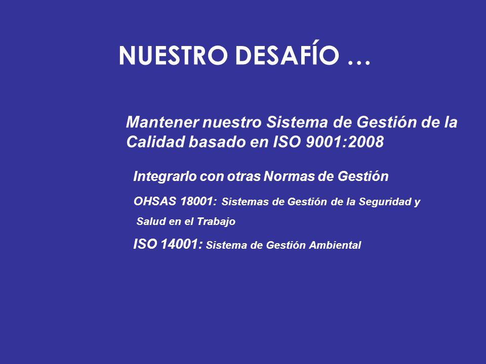 NUESTRO DESAFÍO … Mantener nuestro Sistema de Gestión de la Calidad basado en ISO 9001:2008. Integrarlo con otras Normas de Gestión.