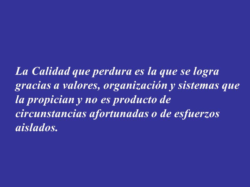 La Calidad que perdura es la que se logra gracias a valores, organización y sistemas que la propician y no es producto de circunstancias afortunadas o de esfuerzos aislados.