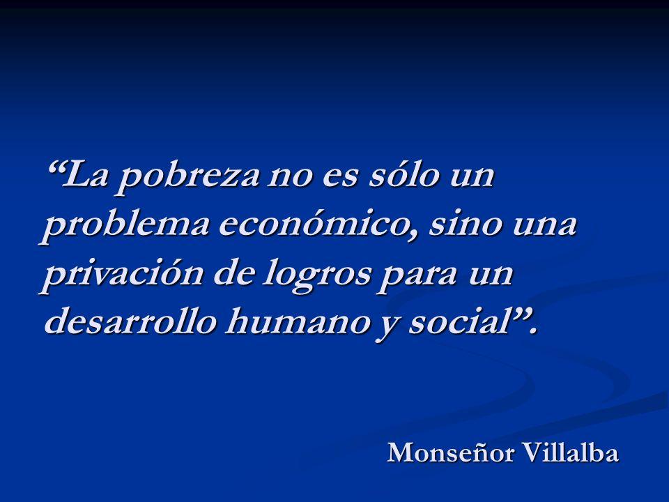 La pobreza no es sólo un problema económico, sino una privación de logros para un desarrollo humano y social .
