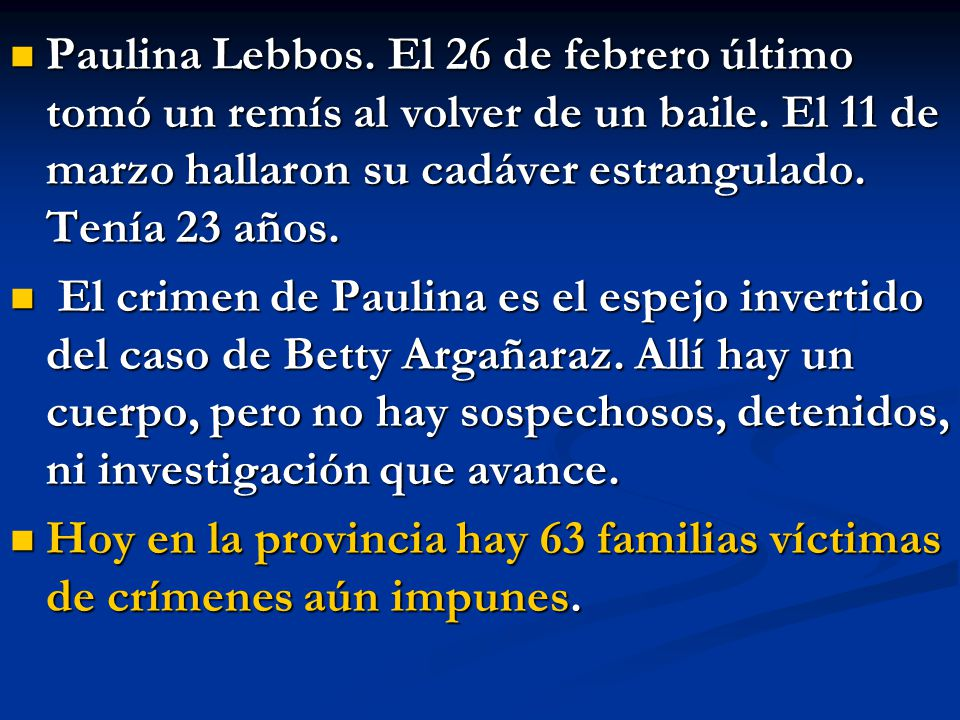 Paulina Lebbos. El 26 de febrero último tomó un remís al volver de un baile. El 11 de marzo hallaron su cadáver estrangulado. Tenía 23 años.