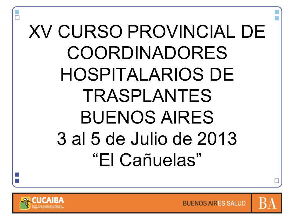 XV CURSO PROVINCIAL DE COORDINADORES HOSPITALARIOS DE TRASPLANTES BUENOS AIRES 3 al 5 de Julio de 2013 El Cañuelas