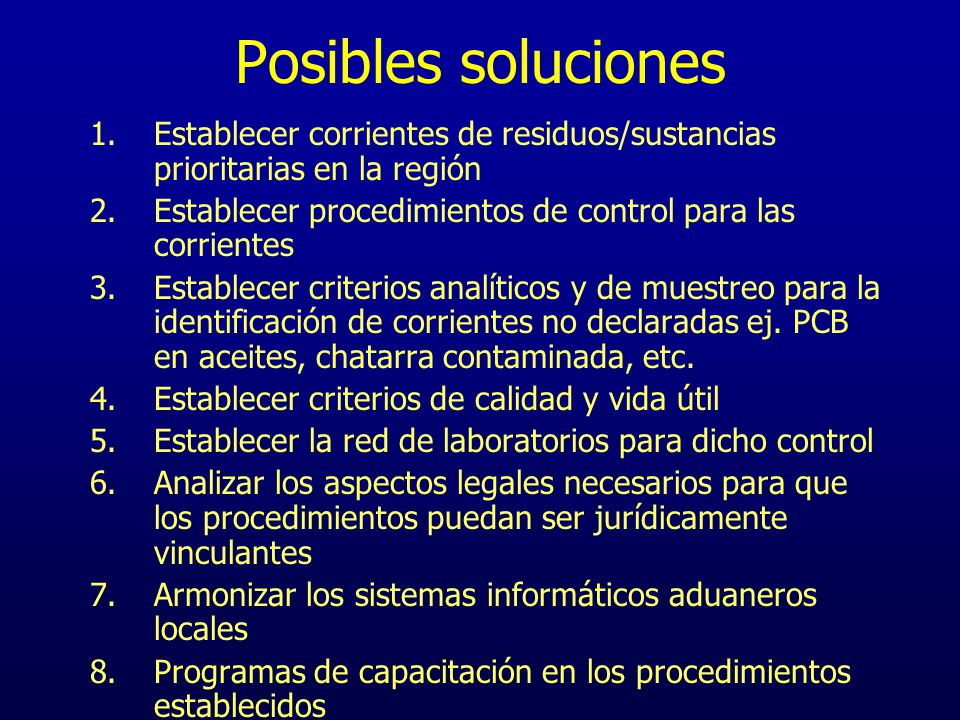 Posibles soluciones Establecer corrientes de residuos/sustancias prioritarias en la región. Establecer procedimientos de control para las corrientes.