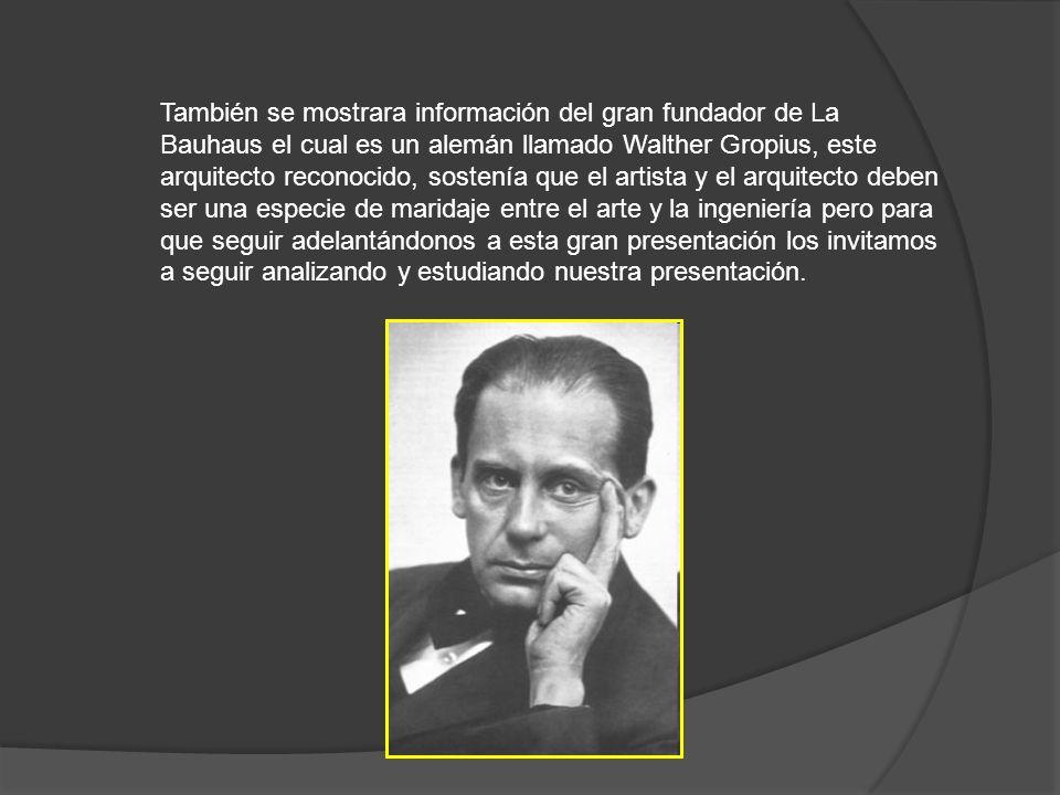También se mostrara información del gran fundador de La Bauhaus el cual es un alemán llamado Walther Gropius, este arquitecto reconocido, sostenía que el artista y el arquitecto deben ser una especie de maridaje entre el arte y la ingeniería pero para que seguir adelantándonos a esta gran presentación los invitamos a seguir analizando y estudiando nuestra presentación.