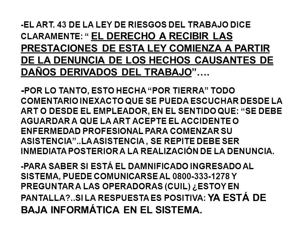 -EL ART. 43 DE LA LEY DE RIESGOS DEL TRABAJO DICE CLARAMENTE: EL DERECHO A RECIBIR LAS PRESTACIONES DE ESTA LEY COMIENZA A PARTIR DE LA DENUNCIA DE LOS HECHOS CAUSANTES DE DAÑOS DERIVADOS DEL TRABAJO ….