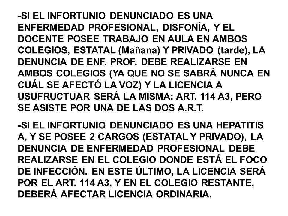 -SI EL INFORTUNIO DENUNCIADO ES UNA ENFERMEDAD PROFESIONAL, DISFONÍA, Y EL DOCENTE POSEE TRABAJO EN AULA EN AMBOS COLEGIOS, ESTATAL (Mañana) Y PRIVADO (tarde), LA DENUNCIA DE ENF. PROF. DEBE REALIZARSE EN AMBOS COLEGIOS (YA QUE NO SE SABRÁ NUNCA EN CUÁL SE AFECTÓ LA VOZ) Y LA LICENCIA A USUFRUCTUAR SERÁ LA MISMA: ART. 114 A3, PERO SE ASISTE POR UNA DE LAS DOS A.R.T.