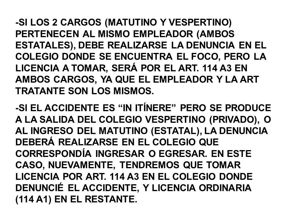 -SI LOS 2 CARGOS (MATUTINO Y VESPERTINO) PERTENECEN AL MISMO EMPLEADOR (AMBOS ESTATALES), DEBE REALIZARSE LA DENUNCIA EN EL COLEGIO DONDE SE ENCUENTRA EL FOCO, PERO LA LICENCIA A TOMAR, SERÁ POR EL ART. 114 A3 EN AMBOS CARGOS, YA QUE EL EMPLEADOR Y LA ART TRATANTE SON LOS MISMOS.