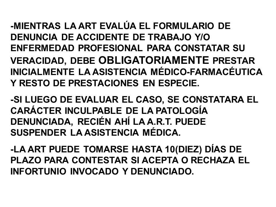 -MIENTRAS LA ART EVALÚA EL FORMULARIO DE DENUNCIA DE ACCIDENTE DE TRABAJO Y/O ENFERMEDAD PROFESIONAL PARA CONSTATAR SU VERACIDAD, DEBE OBLIGATORIAMENTE PRESTAR INICIALMENTE LA ASISTENCIA MÉDICO-FARMACÉUTICA Y RESTO DE PRESTACIONES EN ESPECIE.