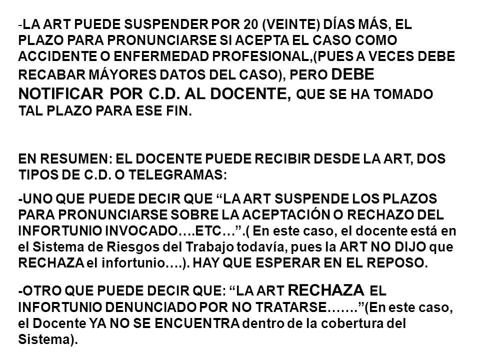 -LA ART PUEDE SUSPENDER POR 20 (VEINTE) DÍAS MÁS, EL PLAZO PARA PRONUNCIARSE SI ACEPTA EL CASO COMO ACCIDENTE O ENFERMEDAD PROFESIONAL,(PUES A VECES DEBE RECABAR MÁYORES DATOS DEL CASO), PERO DEBE NOTIFICAR POR C.D. AL DOCENTE, QUE SE HA TOMADO TAL PLAZO PARA ESE FIN.