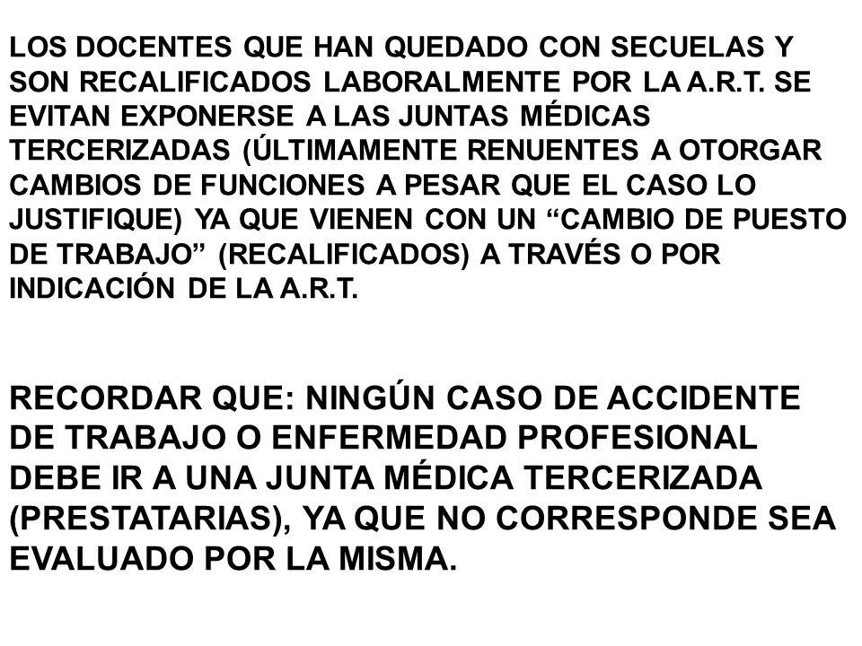 LOS DOCENTES QUE HAN QUEDADO CON SECUELAS Y SON RECALIFICADOS LABORALMENTE POR LA A.R.T. SE EVITAN EXPONERSE A LAS JUNTAS MÉDICAS TERCERIZADAS (ÚLTIMAMENTE RENUENTES A OTORGAR CAMBIOS DE FUNCIONES A PESAR QUE EL CASO LO JUSTIFIQUE) YA QUE VIENEN CON UN CAMBIO DE PUESTO DE TRABAJO (RECALIFICADOS) A TRAVÉS O POR INDICACIÓN DE LA A.R.T.