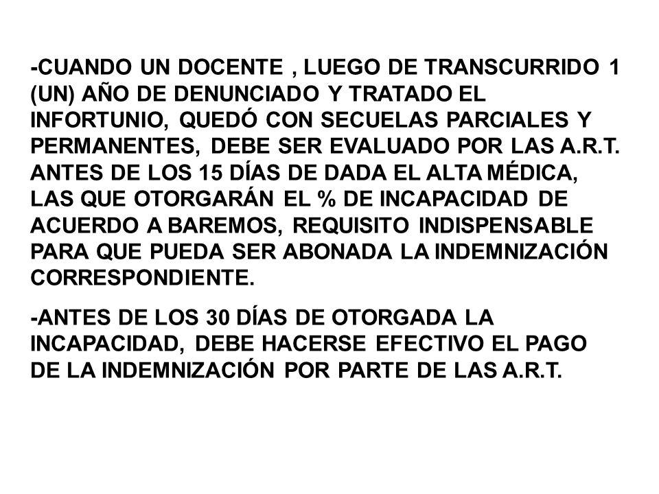-CUANDO UN DOCENTE , LUEGO DE TRANSCURRIDO 1 (UN) AÑO DE DENUNCIADO Y TRATADO EL INFORTUNIO, QUEDÓ CON SECUELAS PARCIALES Y PERMANENTES, DEBE SER EVALUADO POR LAS A.R.T. ANTES DE LOS 15 DÍAS DE DADA EL ALTA MÉDICA, LAS QUE OTORGARÁN EL % DE INCAPACIDAD DE ACUERDO A BAREMOS, REQUISITO INDISPENSABLE PARA QUE PUEDA SER ABONADA LA INDEMNIZACIÓN CORRESPONDIENTE.