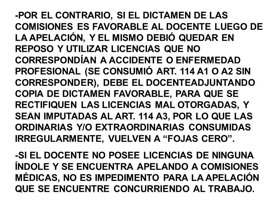 -POR EL CONTRARIO, SI EL DICTAMEN DE LAS COMISIONES ES FAVORABLE AL DOCENTE LUEGO DE LA APELACIÓN, Y EL MISMO DEBIÓ QUEDAR EN REPOSO Y UTILIZAR LICENCIAS QUE NO CORRESPONDÍAN A ACCIDENTE O ENFERMEDAD PROFESIONAL (SE CONSUMIÓ ART. 114 A1 O A2 SIN CORRESPONDER), DEBE EL DOCENTEADJUNTANDO COPIA DE DICTAMEN FAVORABLE, PARA QUE SE RECTIFIQUEN LAS LICENCIAS MAL OTORGADAS, Y SEAN IMPUTADAS AL ART. 114 A3, POR LO QUE LAS ORDINARIAS Y/O EXTRAORDINARIAS CONSUMIDAS IRREGULARMENTE, VUELVEN A FOJAS CERO .