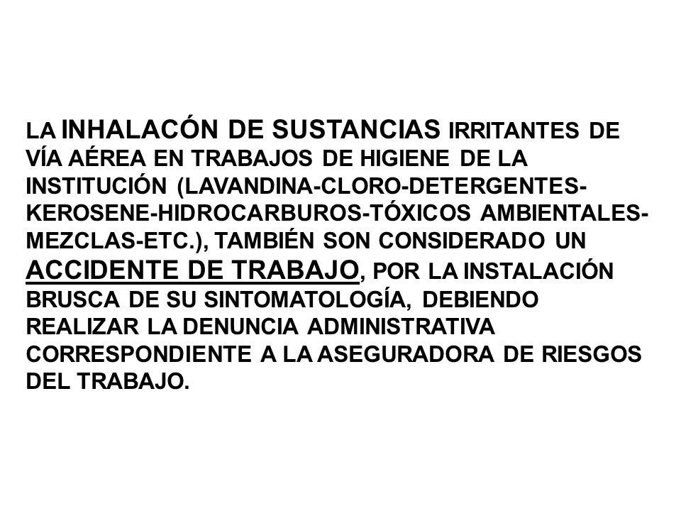 LA INHALACÓN DE SUSTANCIAS IRRITANTES DE VÍA AÉREA EN TRABAJOS DE HIGIENE DE LA INSTITUCIÓN (LAVANDINA-CLORO-DETERGENTES-KEROSENE-HIDROCARBUROS-TÓXICOS AMBIENTALES-MEZCLAS-ETC.), TAMBIÉN SON CONSIDERADO UN ACCIDENTE DE TRABAJO, POR LA INSTALACIÓN BRUSCA DE SU SINTOMATOLOGÍA, DEBIENDO REALIZAR LA DENUNCIA ADMINISTRATIVA CORRESPONDIENTE A LA ASEGURADORA DE RIESGOS DEL TRABAJO.
