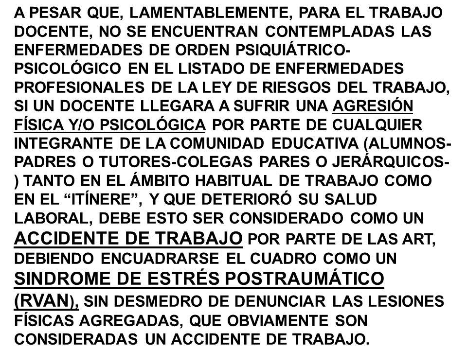 A PESAR QUE, LAMENTABLEMENTE, PARA EL TRABAJO DOCENTE, NO SE ENCUENTRAN CONTEMPLADAS LAS ENFERMEDADES DE ORDEN PSIQUIÁTRICO-PSICOLÓGICO EN EL LISTADO DE ENFERMEDADES PROFESIONALES DE LA LEY DE RIESGOS DEL TRABAJO, SI UN DOCENTE LLEGARA A SUFRIR UNA AGRESIÓN FÍSICA Y/O PSICOLÓGICA POR PARTE DE CUALQUIER INTEGRANTE DE LA COMUNIDAD EDUCATIVA (ALUMNOS-PADRES O TUTORES-COLEGAS PARES O JERÁRQUICOS-) TANTO EN EL ÁMBITO HABITUAL DE TRABAJO COMO EN EL ITÍNERE , Y QUE DETERIORÓ SU SALUD LABORAL, DEBE ESTO SER CONSIDERADO COMO UN ACCIDENTE DE TRABAJO POR PARTE DE LAS ART, DEBIENDO ENCUADRARSE EL CUADRO COMO UN SINDROME DE ESTRÉS POSTRAUMÁTICO (RVAN), SIN DESMEDRO DE DENUNCIAR LAS LESIONES FÍSICAS AGREGADAS, QUE OBVIAMENTE SON CONSIDERADAS UN ACCIDENTE DE TRABAJO.