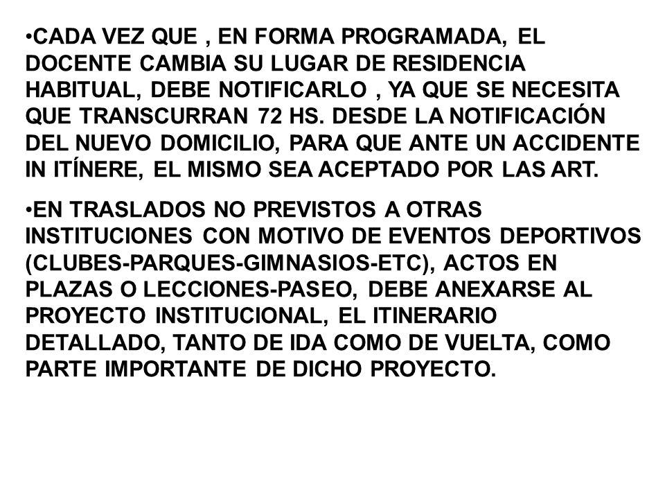 CADA VEZ QUE , EN FORMA PROGRAMADA, EL DOCENTE CAMBIA SU LUGAR DE RESIDENCIA HABITUAL, DEBE NOTIFICARLO , YA QUE SE NECESITA QUE TRANSCURRAN 72 HS. DESDE LA NOTIFICACIÓN DEL NUEVO DOMICILIO, PARA QUE ANTE UN ACCIDENTE IN ITÍNERE, EL MISMO SEA ACEPTADO POR LAS ART.