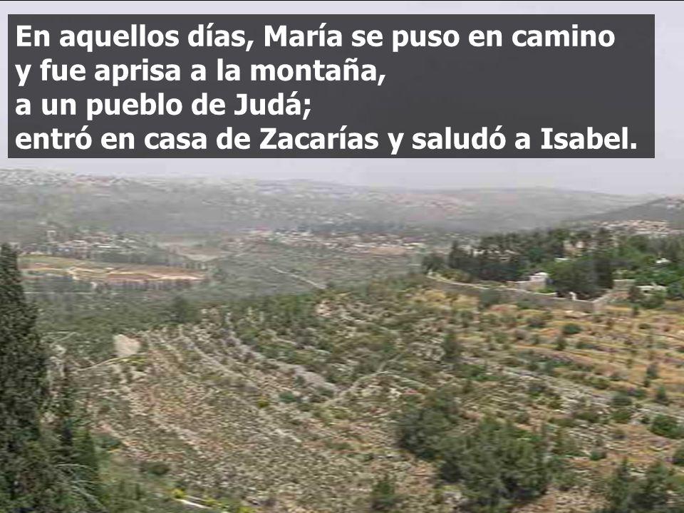 En aquellos días, María se puso en camino y fue aprisa a la montaña, a un pueblo de Judá; entró en casa de Zacarías y saludó a Isabel.