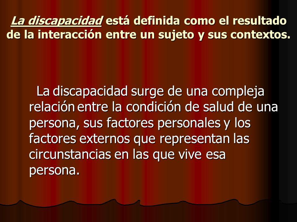 La discapacidad está definida como el resultado de la interacción entre un sujeto y sus contextos.