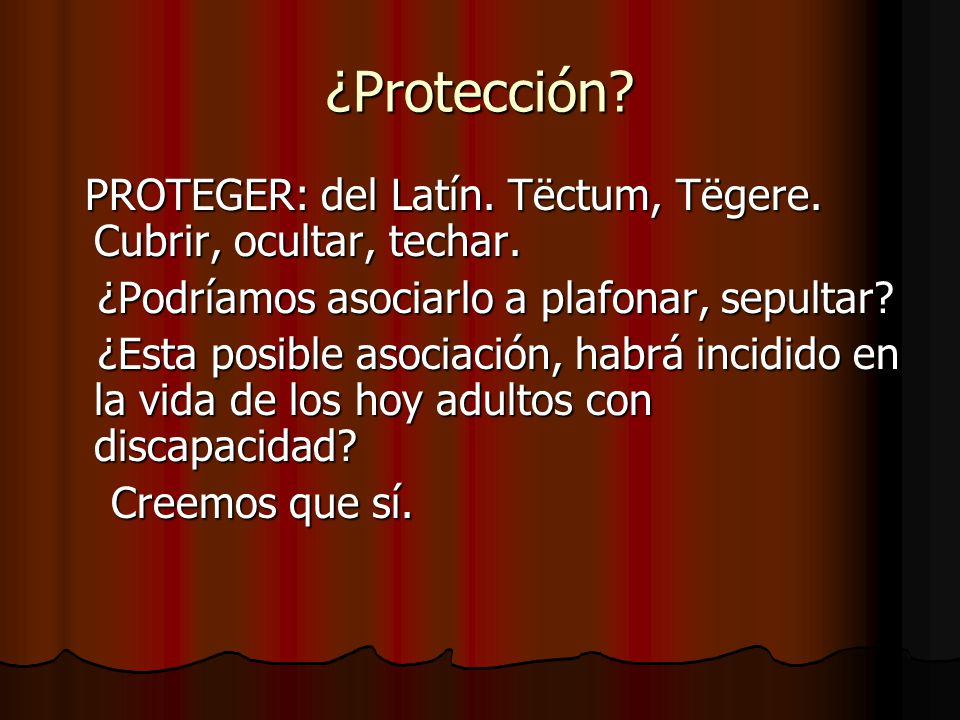 ¿Protección PROTEGER: del Latín. Tëctum, Tëgere. Cubrir, ocultar, techar. ¿Podríamos asociarlo a plafonar, sepultar