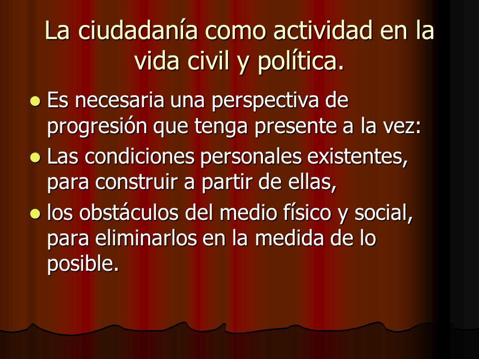 La ciudadanía como actividad en la vida civil y política.