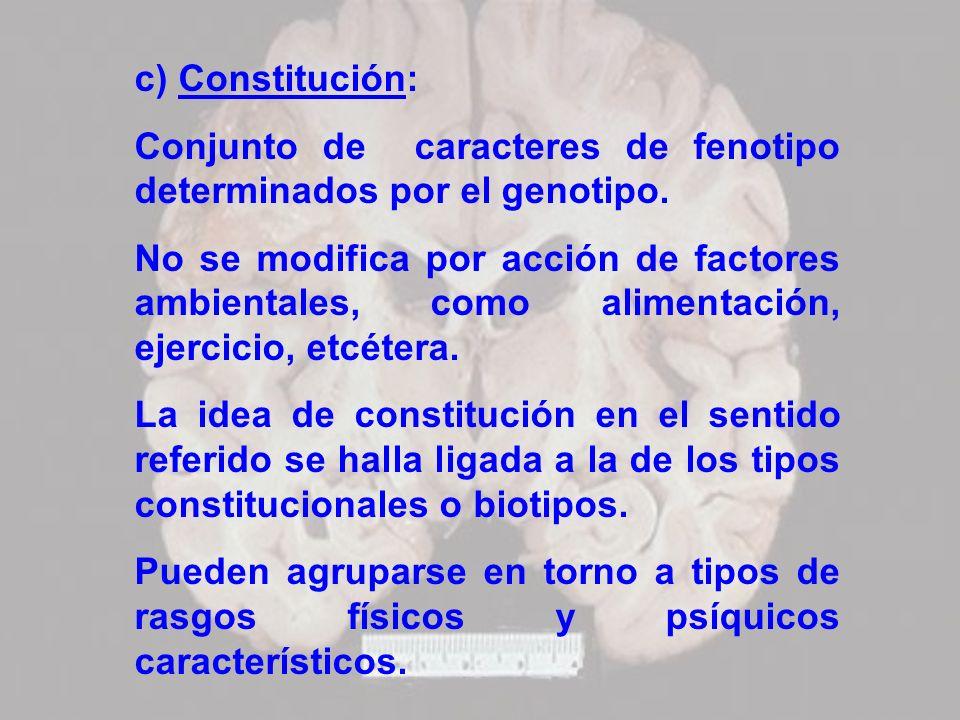 c) Constitución:Conjunto de caracteres de fenotipo determinados por el genotipo.