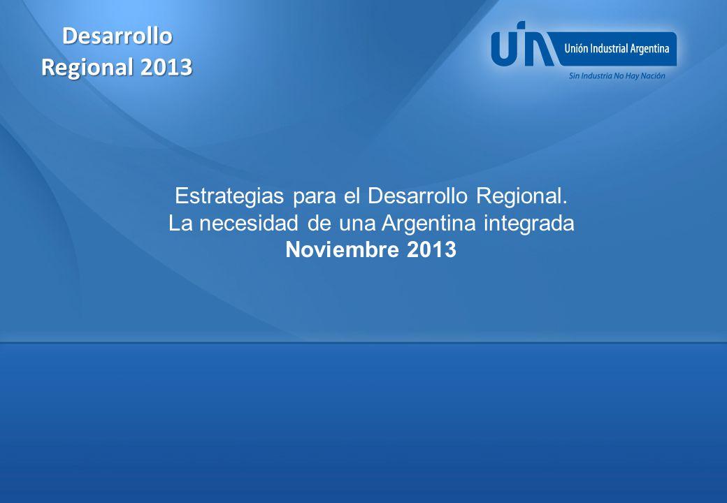 Desarrollo Regional 2013 Estrategias para el Desarrollo Regional. La necesidad de una Argentina integrada.