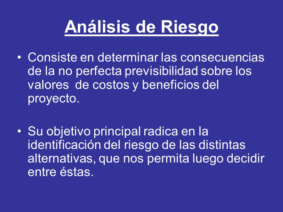 Análisis de Riesgo Consiste en determinar las consecuencias de la no perfecta previsibilidad sobre los valores de costos y beneficios del proyecto.