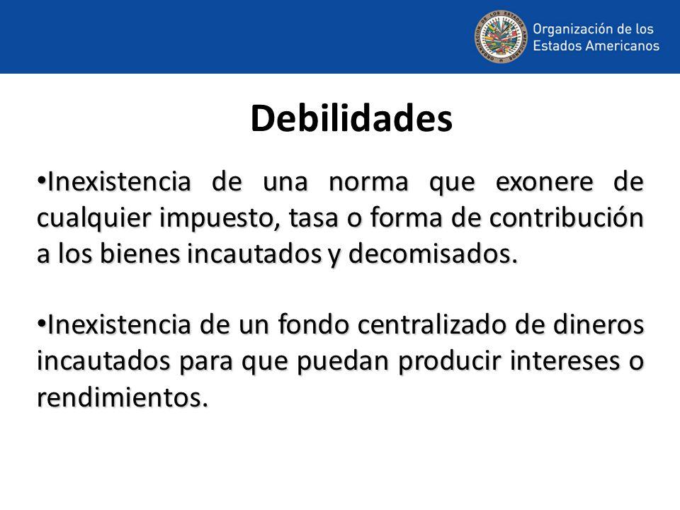 Debilidades Inexistencia de una norma que exonere de cualquier impuesto, tasa o forma de contribución a los bienes incautados y decomisados.