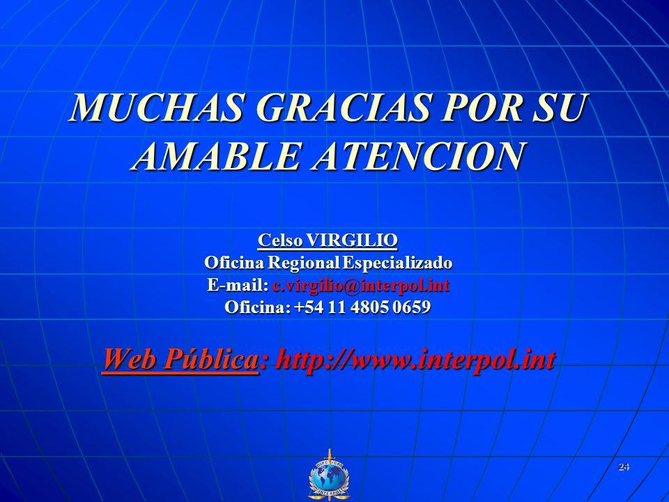 MUCHAS GRACIAS POR SU AMABLE ATENCION Celso VIRGILIO Oficina Regional Especializado E-mail: c.virgilio@interpol.int Oficina: +54 11 4805 0659 Web Pública: http://www.interpol.int