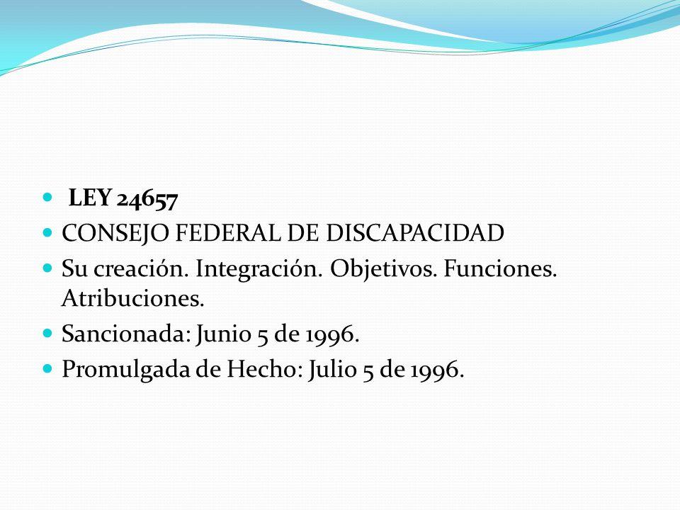 LEY 24657 CONSEJO FEDERAL DE DISCAPACIDAD. Su creación. Integración. Objetivos. Funciones. Atribuciones.