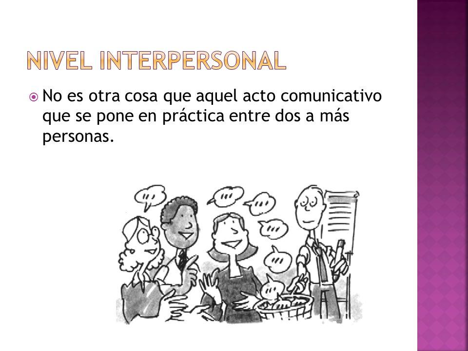 Nivel interpersonal No es otra cosa que aquel acto comunicativo que se pone en práctica entre dos a más personas.