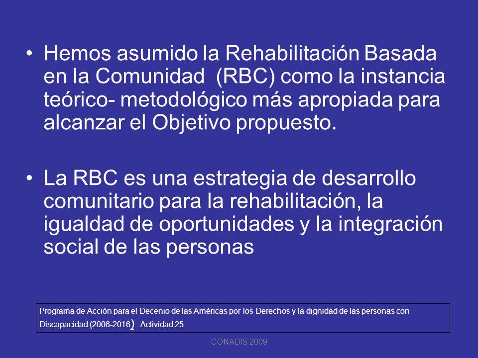 Hemos asumido la Rehabilitación Basada en la Comunidad (RBC) como la instancia teórico- metodológico más apropiada para alcanzar el Objetivo propuesto.