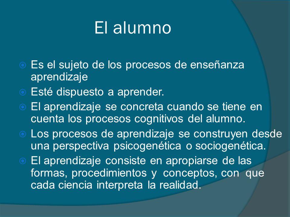 El alumno Es el sujeto de los procesos de enseñanza aprendizaje
