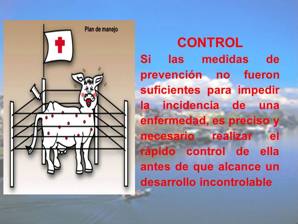CONTROL Si las medidas de prevención no fueron suficientes para impedir la incidencia de una enfermedad, es preciso y necesario realizar el rápido control de ella antes de que alcance un desarrollo incontrolable