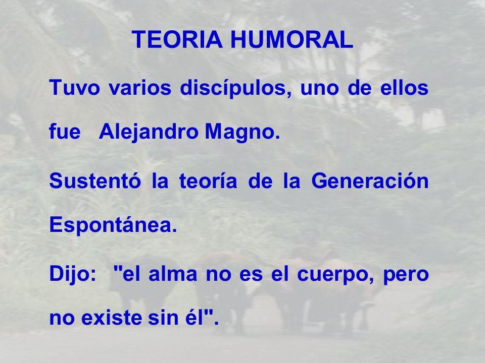 TEORIA HUMORALTuvo varios discípulos, uno de ellos fue Alejandro Magno. Sustentó la teoría de la Generación Espontánea.