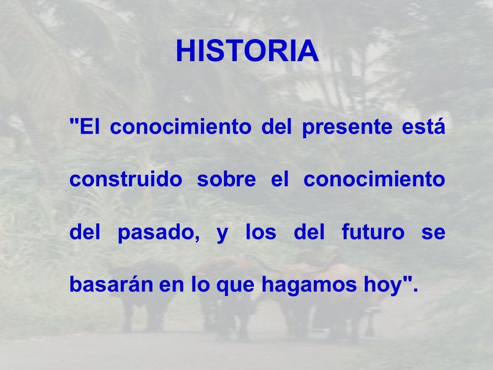 HISTORIA El conocimiento del presente está construido sobre el conocimiento del pasado, y los del futuro se basarán en lo que hagamos hoy .