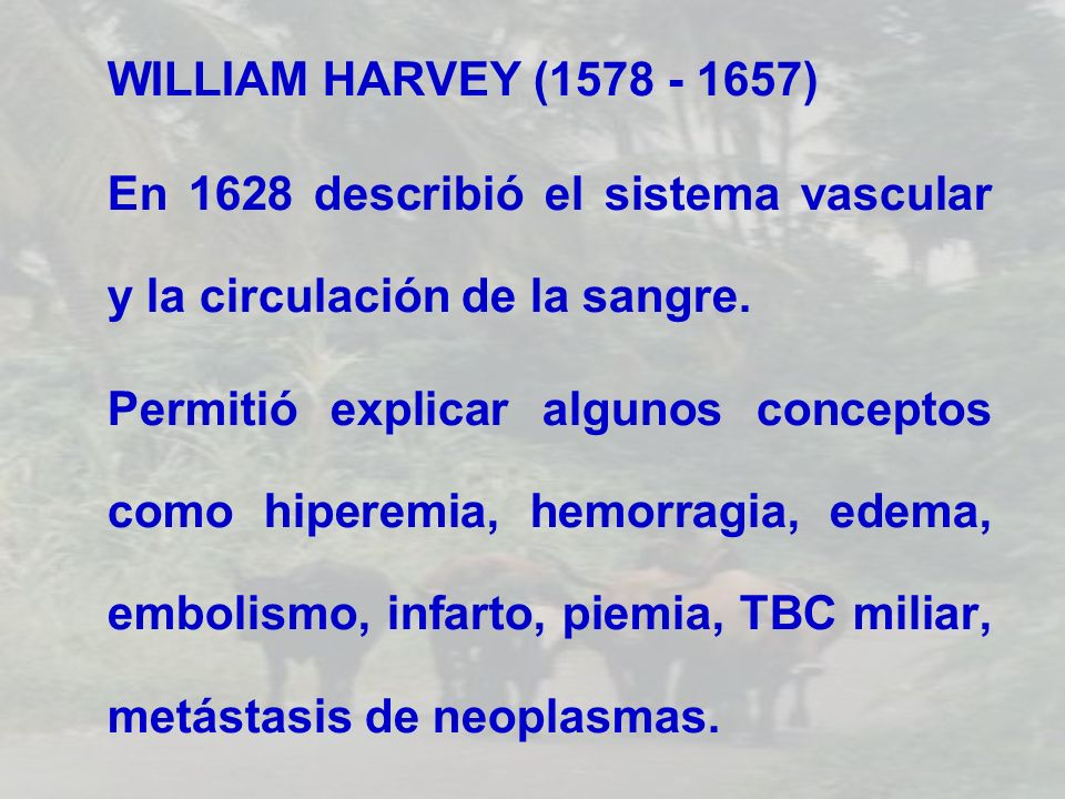 WILLIAM HARVEY (1578 - 1657) En 1628 describió el sistema vascular y la circulación de la sangre.